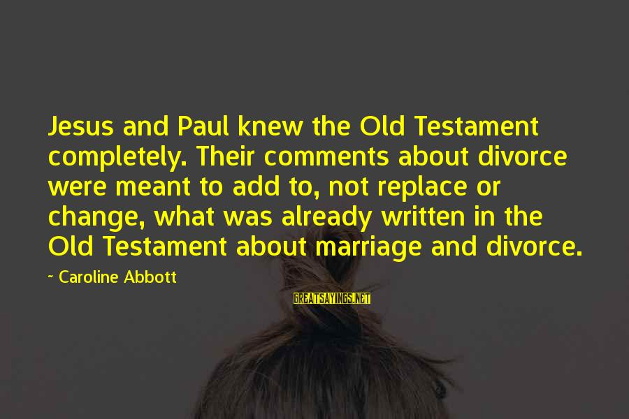Bible Interpretation Sayings By Caroline Abbott: Jesus and Paul knew the Old Testament completely. Their comments about divorce were meant to