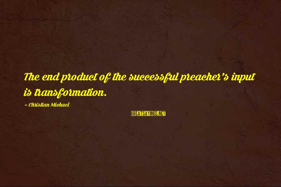 Bible Interpretation Sayings By Christian Michael: The end product of the successful preacher's input is transformation.