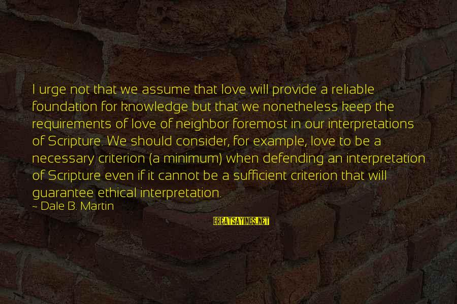 Bible Interpretation Sayings By Dale B. Martin: I urge not that we assume that love will provide a reliable foundation for knowledge