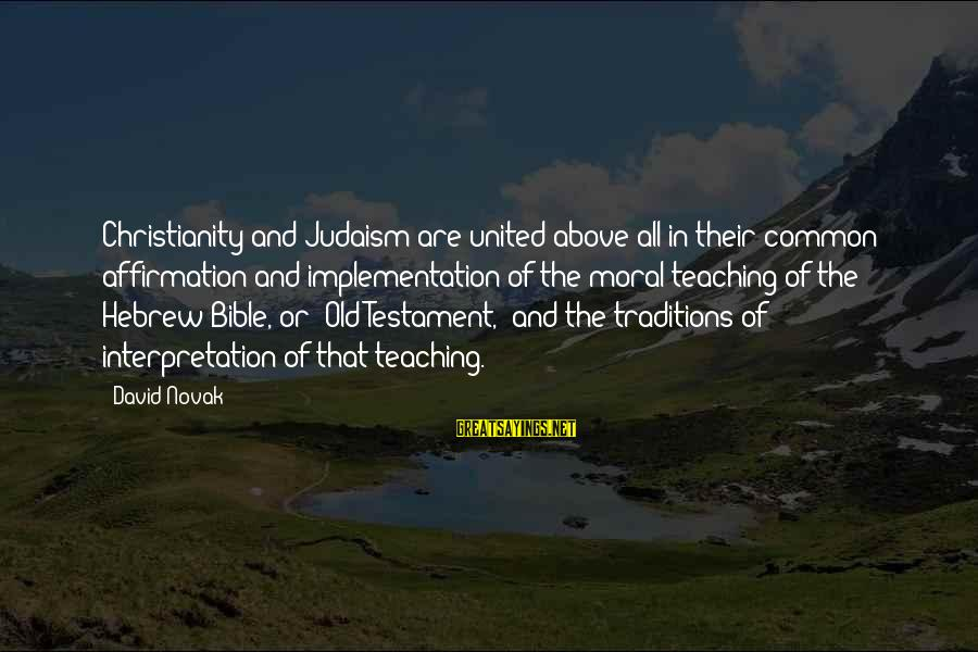 Bible Interpretation Sayings By David Novak: Christianity and Judaism are united above all in their common affirmation and implementation of the