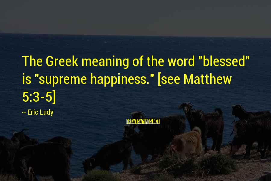 """Bible Interpretation Sayings By Eric Ludy: The Greek meaning of the word """"blessed"""" is """"supreme happiness."""" [see Matthew 5:3-5]"""