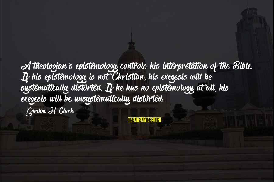 Bible Interpretation Sayings By Gordon H. Clark: A theologian's epistemology controls his interpretation of the Bible. If his epistemology is not Christian,