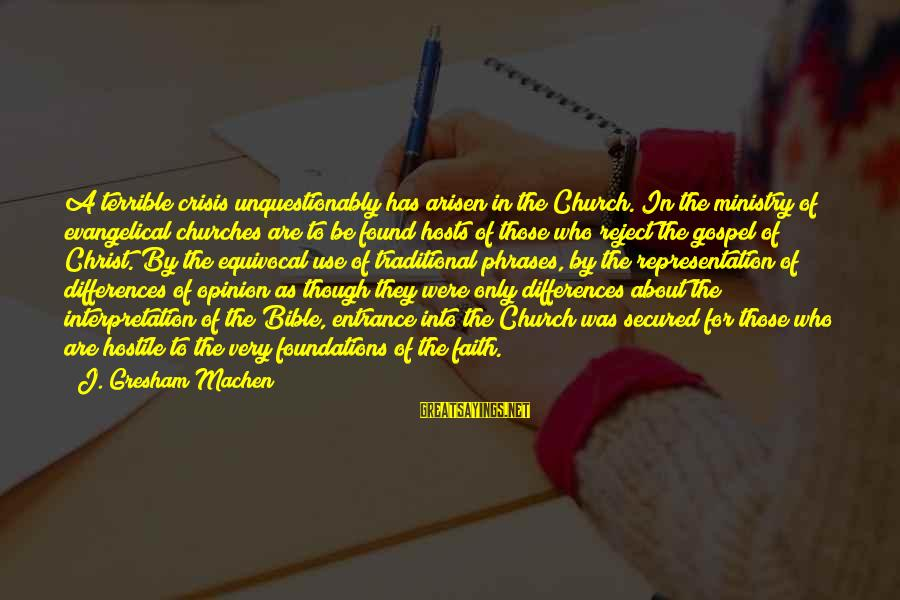 Bible Interpretation Sayings By J. Gresham Machen: A terrible crisis unquestionably has arisen in the Church. In the ministry of evangelical churches