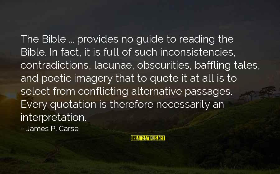 Bible Interpretation Sayings By James P. Carse: The Bible ... provides no guide to reading the Bible. In fact, it is full
