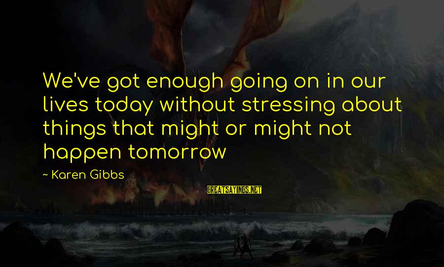 Bible Interpretation Sayings By Karen Gibbs: We've got enough going on in our lives today without stressing about things that might