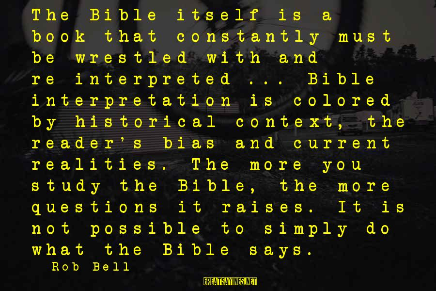 Bible Interpretation Sayings By Rob Bell: The Bible itself is a book that constantly must be wrestled with and re-interpreted ...