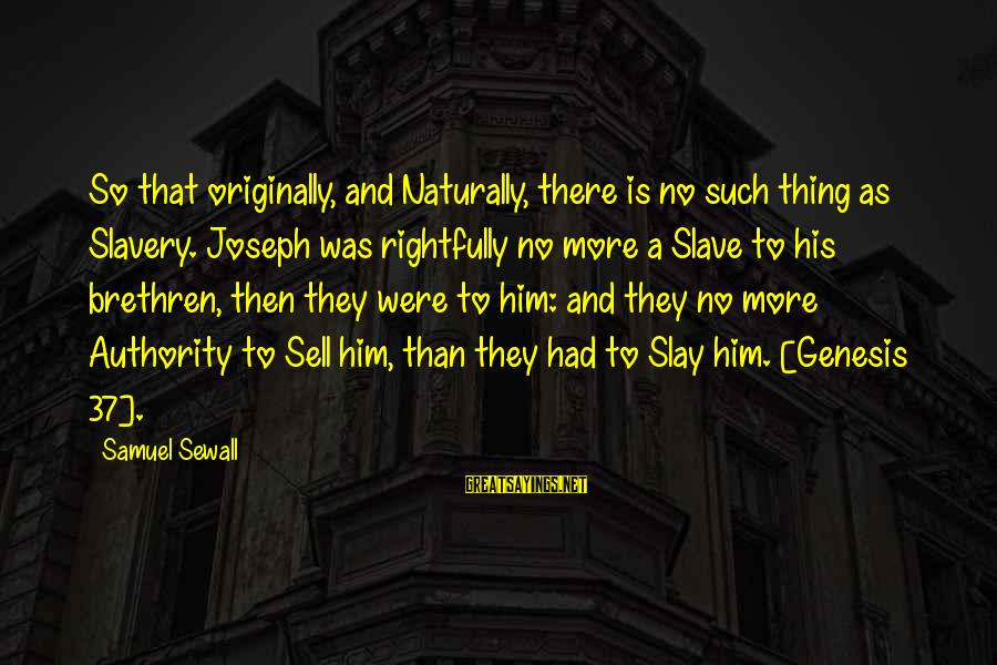 Bible Interpretation Sayings By Samuel Sewall: So that originally, and Naturally, there is no such thing as Slavery. Joseph was rightfully