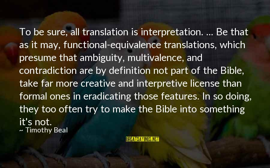 Bible Interpretation Sayings By Timothy Beal: To be sure, all translation is interpretation. ... Be that as it may, functional-equivalence translations,