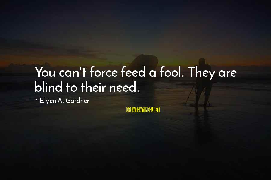 Bible Payback Sayings By E'yen A. Gardner: You can't force feed a fool. They are blind to their need.