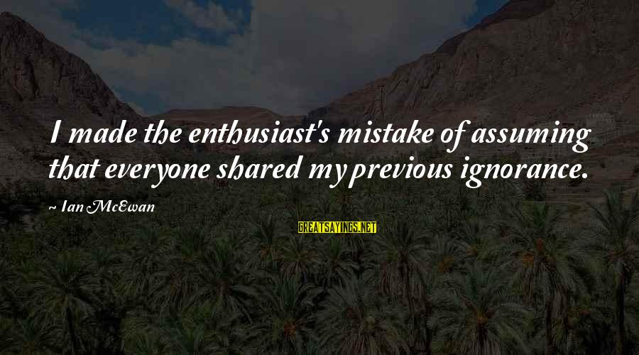 Bible Truthfulness Sayings By Ian McEwan: I made the enthusiast's mistake of assuming that everyone shared my previous ignorance.