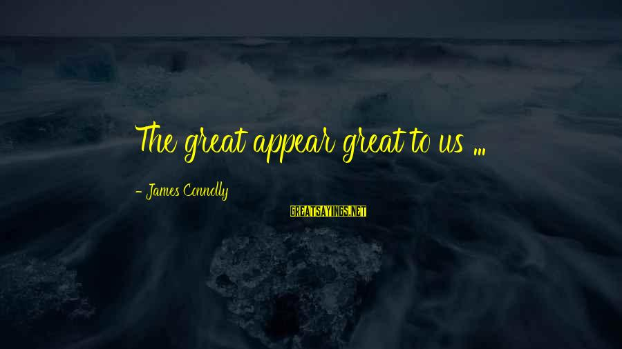 Bible Truthfulness Sayings By James Connolly: The great appear great to us ...