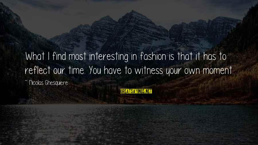 Bible Truthfulness Sayings By Nicolas Ghesquiere: What I find most interesting in fashion is that it has to reflect our time.