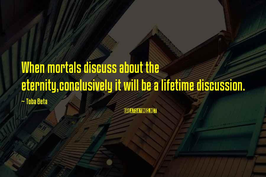 Bible Truthfulness Sayings By Toba Beta: When mortals discuss about the eternity,conclusively it will be a lifetime discussion.