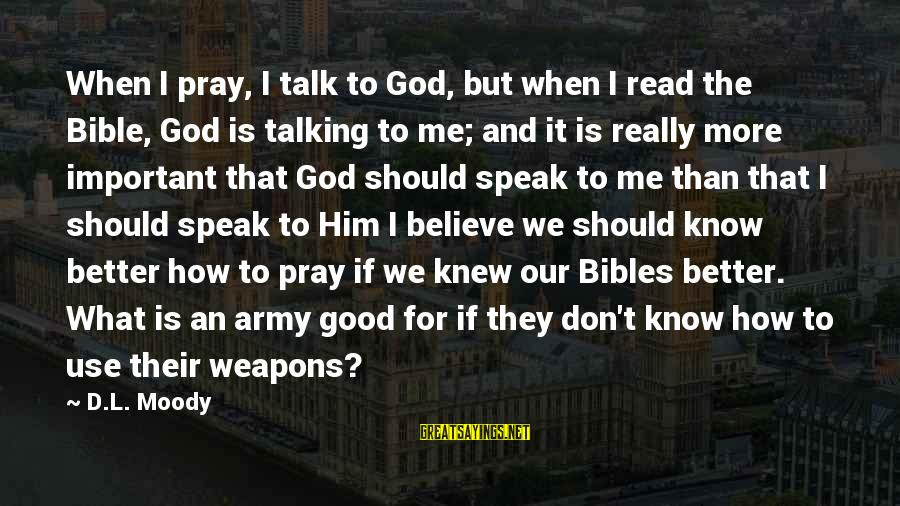 Bible Weapons Sayings By D.L. Moody: When I pray, I talk to God, but when I read the Bible, God is