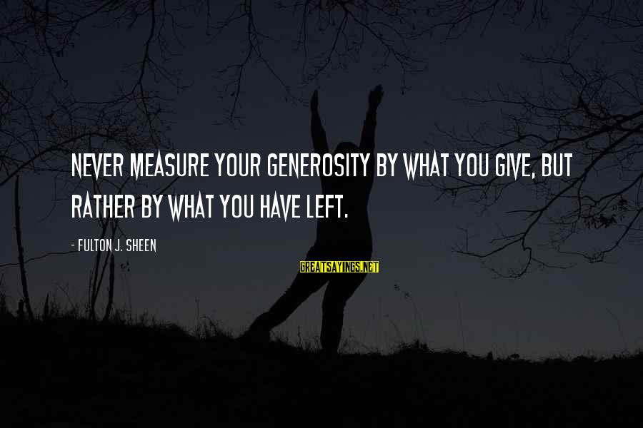 Biblical Giving Sayings By Fulton J. Sheen: Never measure your generosity by what you give, but rather by what you have left.