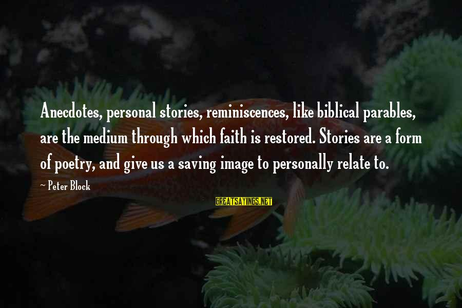 Biblical Giving Sayings By Peter Block: Anecdotes, personal stories, reminiscences, like biblical parables, are the medium through which faith is restored.
