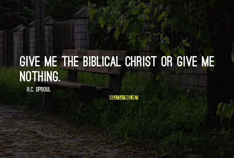 Biblical Giving Sayings By R.C. Sproul: Give me the biblical Christ or give me nothing.