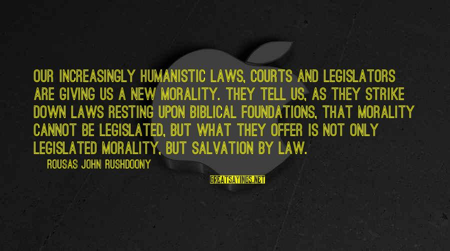 Biblical Giving Sayings By Rousas John Rushdoony: Our increasingly humanistic laws, courts and legislators are giving us a new morality. They tell