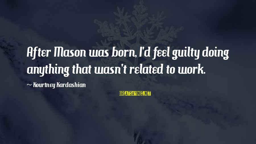 Biblical Serving Sayings By Kourtney Kardashian: After Mason was born, I'd feel guilty doing anything that wasn't related to work.
