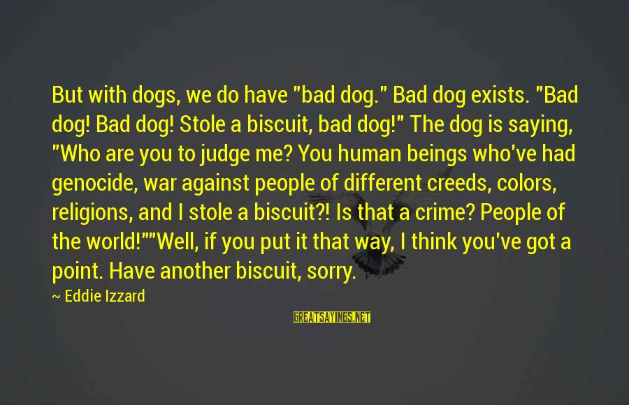 """Bicuit Sayings By Eddie Izzard: But with dogs, we do have """"bad dog."""" Bad dog exists. """"Bad dog! Bad dog!"""