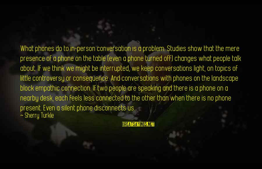 Big Brother Mzansi Sayings By Sherry Turkle: What phones do to in-person conversation is a problem. Studies show that the mere presence
