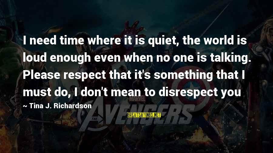 Big Brother Mzansi Sayings By Tina J. Richardson: I need time where it is quiet, the world is loud enough even when no