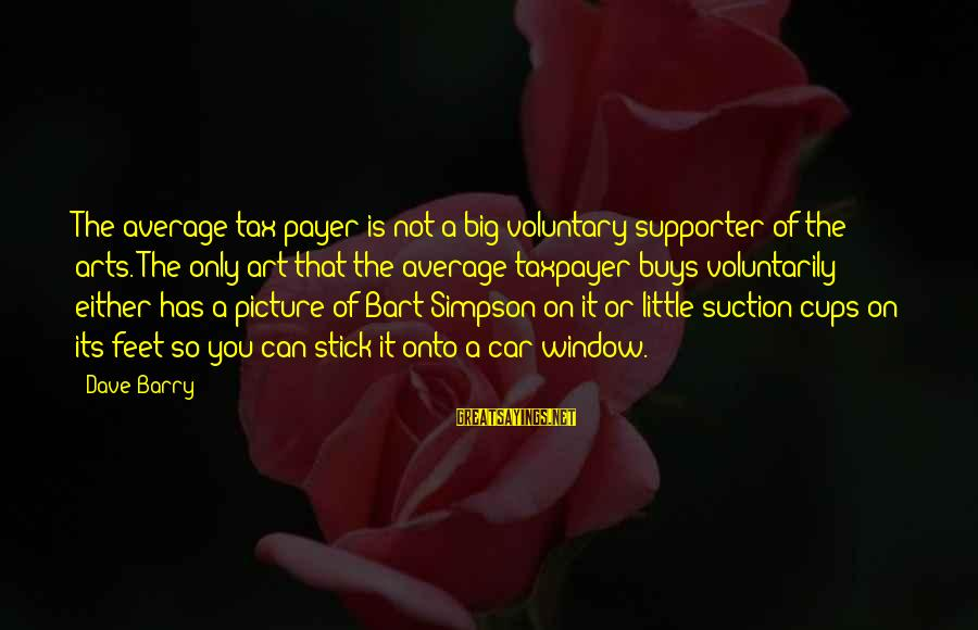 Big Cups Sayings By Dave Barry: The average tax payer is not a big voluntary supporter of the arts. The only