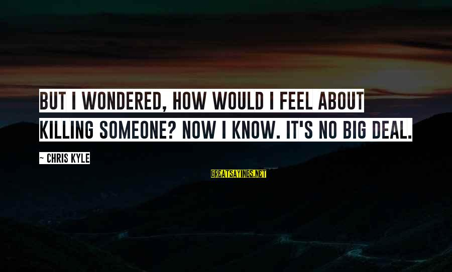 Big Deals Sayings By Chris Kyle: But I wondered, how would I feel about killing someone? Now I know. It's no