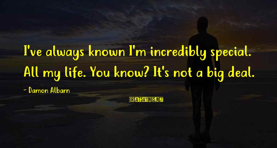 Big Deals Sayings By Damon Albarn: I've always known I'm incredibly special. All my life. You know? It's not a big