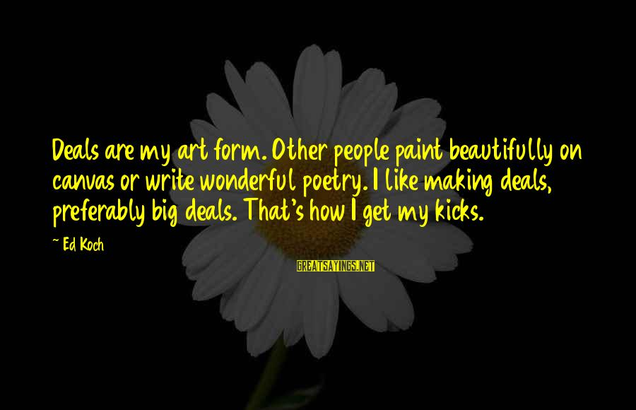 Big Deals Sayings By Ed Koch: Deals are my art form. Other people paint beautifully on canvas or write wonderful poetry.