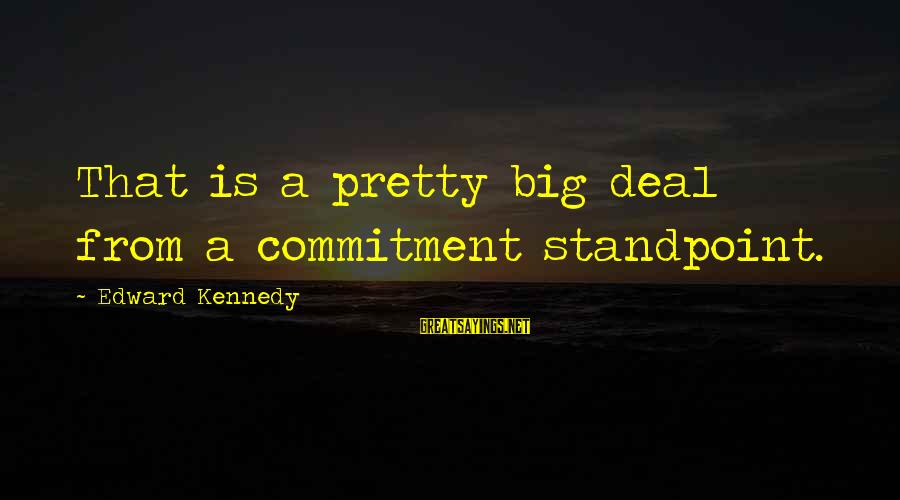 Big Deals Sayings By Edward Kennedy: That is a pretty big deal from a commitment standpoint.
