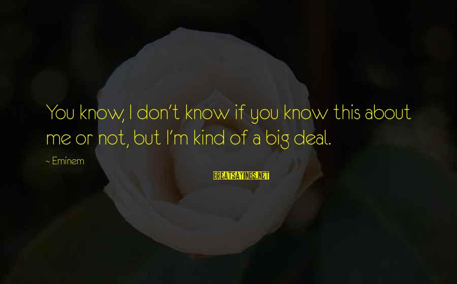 Big Deals Sayings By Eminem: You know, I don't know if you know this about me or not, but I'm
