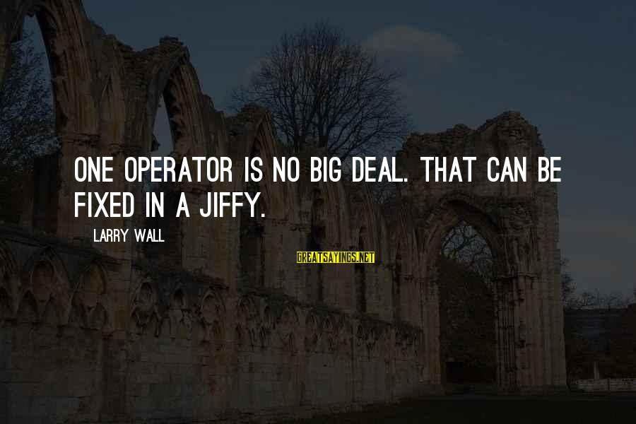Big Deals Sayings By Larry Wall: One operator is no big deal. That can be fixed in a jiffy.