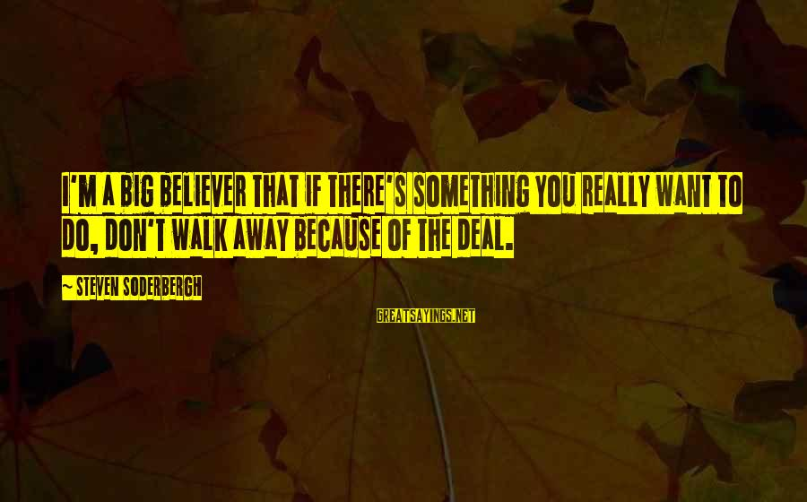 Big Deals Sayings By Steven Soderbergh: I'm a big believer that if there's something you really want to do, don't walk
