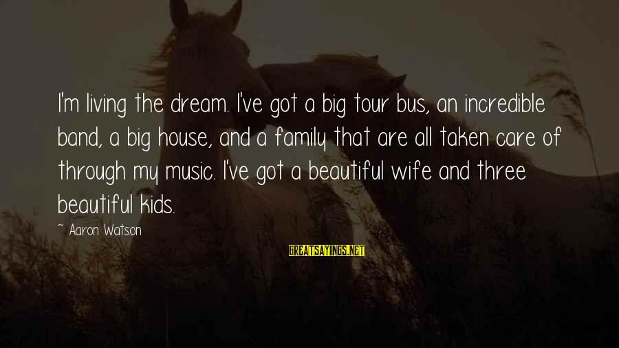 Big Family Sayings By Aaron Watson: I'm living the dream. I've got a big tour bus, an incredible band, a big