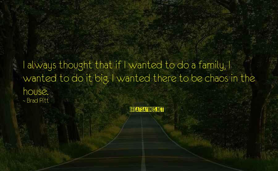 Big Family Sayings By Brad Pitt: I always thought that if I wanted to do a family, I wanted to do