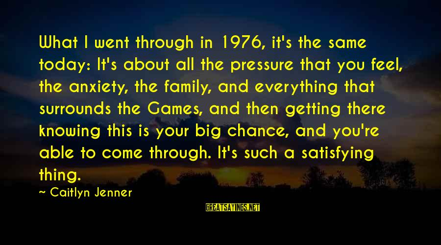 Big Family Sayings By Caitlyn Jenner: What I went through in 1976, it's the same today: It's about all the pressure