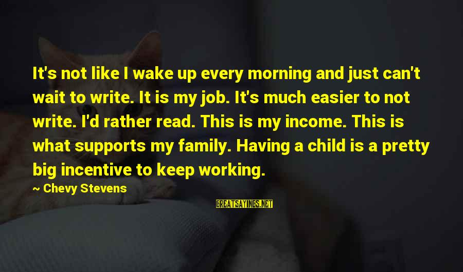 Big Family Sayings By Chevy Stevens: It's not like I wake up every morning and just can't wait to write. It