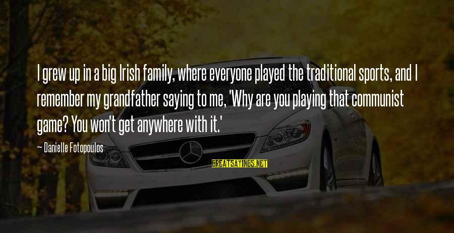 Big Family Sayings By Danielle Fotopoulos: I grew up in a big Irish family, where everyone played the traditional sports, and