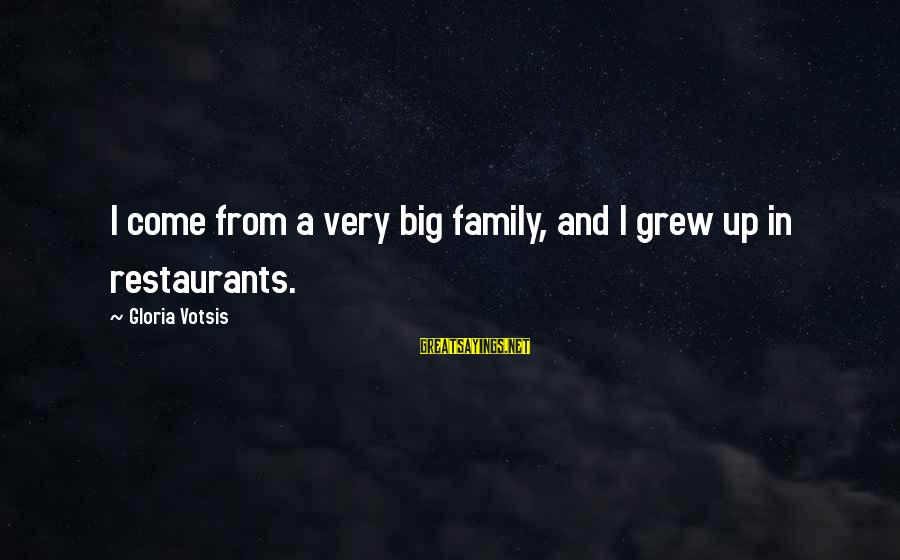 Big Family Sayings By Gloria Votsis: I come from a very big family, and I grew up in restaurants.