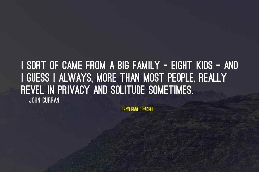 Big Family Sayings By John Curran: I sort of came from a big family - eight kids - and I guess