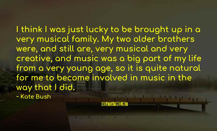 Big Family Sayings By Kate Bush: I think I was just lucky to be brought up in a very musical family.