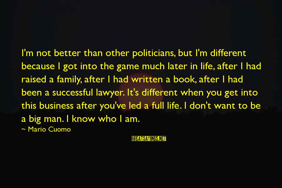 Big Family Sayings By Mario Cuomo: I'm not better than other politicians, but I'm different because I got into the game