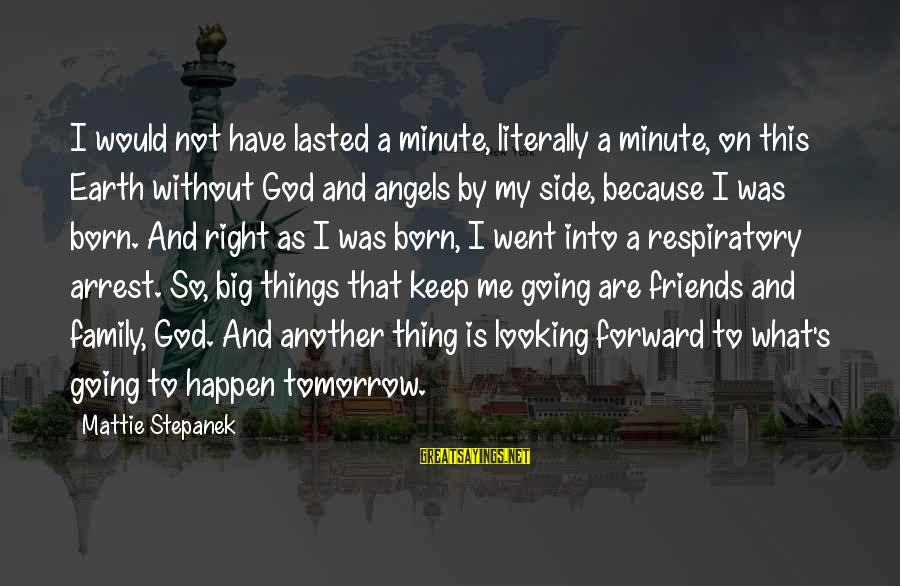 Big Family Sayings By Mattie Stepanek: I would not have lasted a minute, literally a minute, on this Earth without God