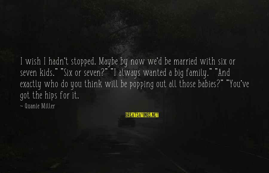 Big Family Sayings By Quanie Miller: I wish I hadn't stopped. Maybe by now we'd be married with six or seven