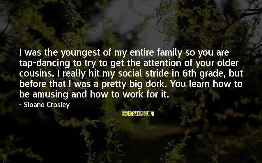 Big Family Sayings By Sloane Crosley: I was the youngest of my entire family so you are tap-dancing to try to