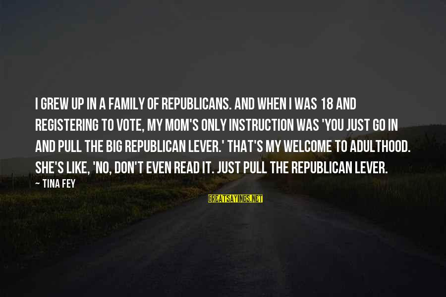 Big Family Sayings By Tina Fey: I grew up in a family of Republicans. And when I was 18 and registering
