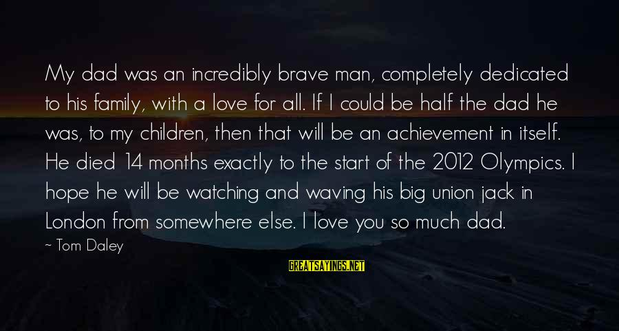 Big Family Sayings By Tom Daley: My dad was an incredibly brave man, completely dedicated to his family, with a love