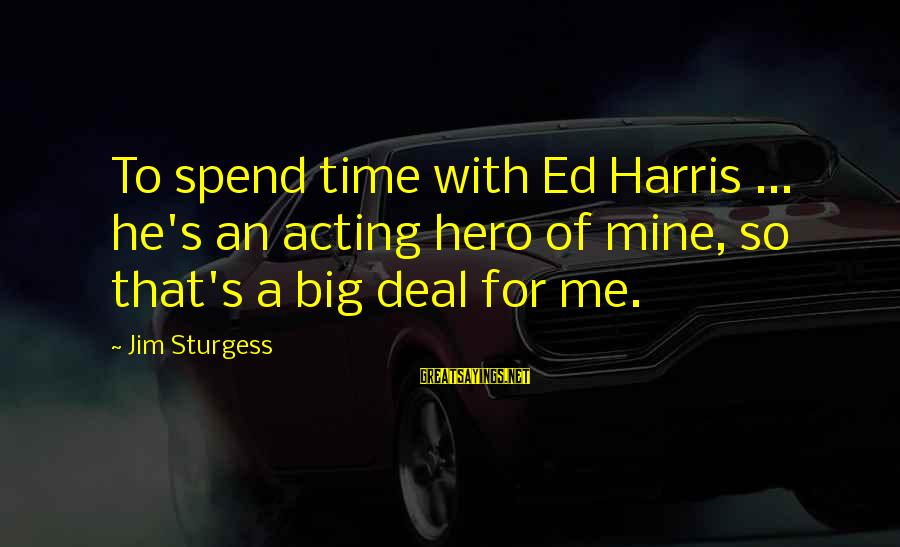 Big Hero 6 Sayings By Jim Sturgess: To spend time with Ed Harris ... he's an acting hero of mine, so that's