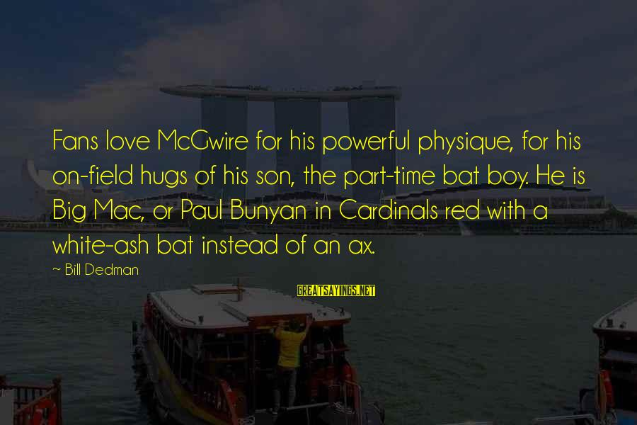 Big Hugs Sayings By Bill Dedman: Fans love McGwire for his powerful physique, for his on-field hugs of his son, the